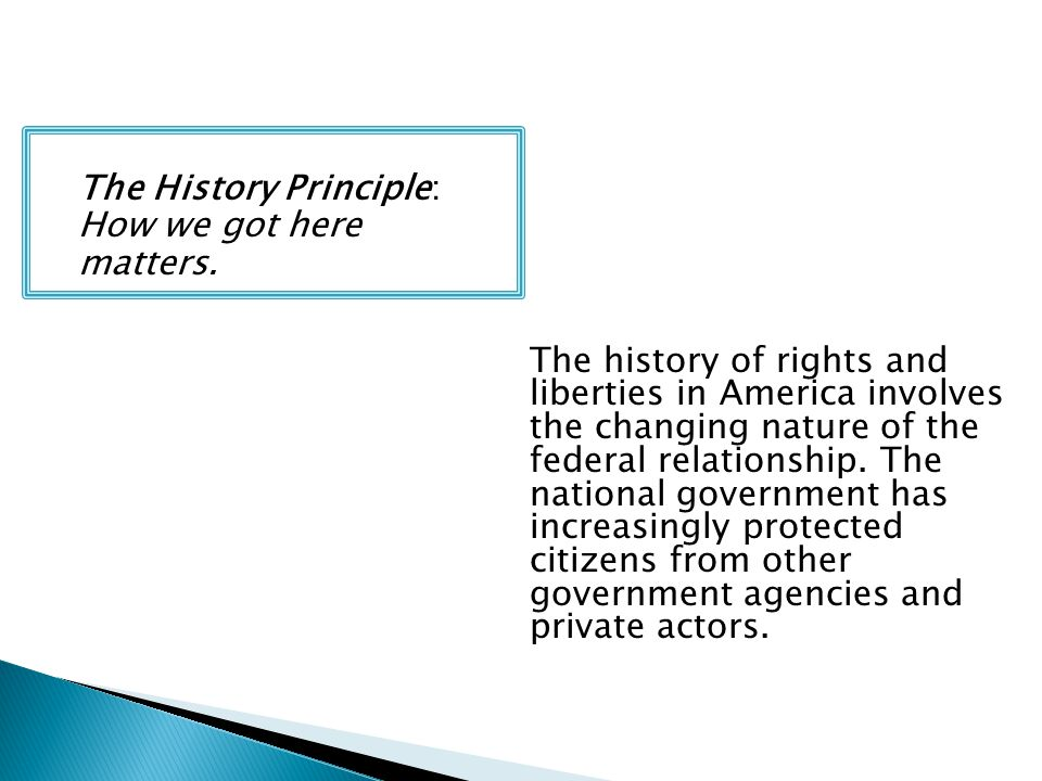 The History Principle: How we got here matters. The history of rights and liberties in America involves the changing nature of the federal relationshi