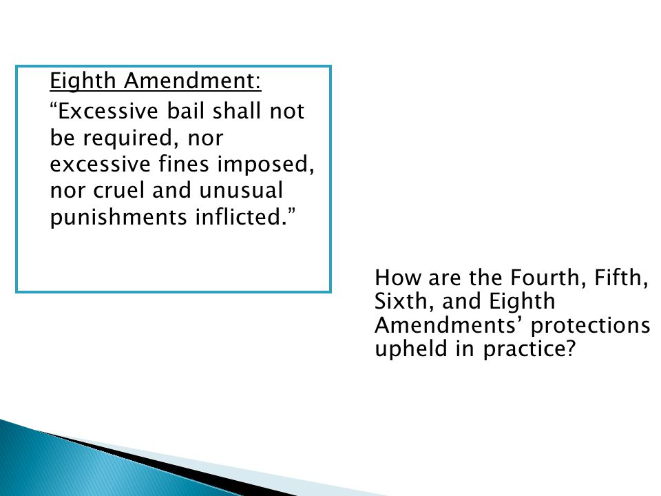 Eighth Amendment: Excessive bail shall not be required, nor excessive fines imposed, nor cruel and unusual punishments inflicted. How are the Fourth, Fifth, Sixth, and Eighth Amendments' protections upheld in practice
