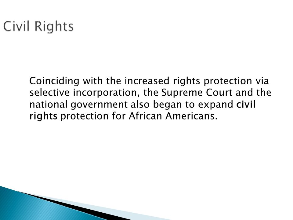 Coinciding with the increased rights protection via selective incorporation, the Supreme Court and the national government also began to expand civil rights protection for African Americans.