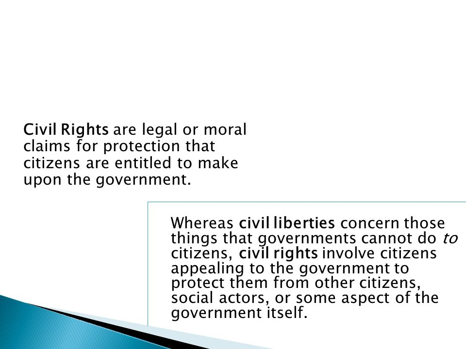 Civil Rights are legal or moral claims for protection that citizens are entitled to make upon the government.