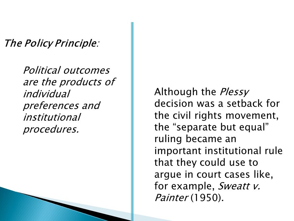 The Policy Principle: Political outcomes are the products of individual preferences and institutional procedures. Although the Plessy decision was a s