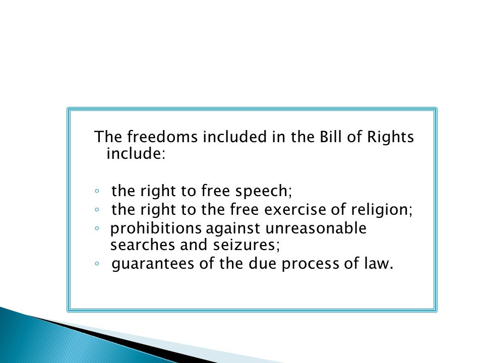 The freedoms included in the Bill of Rights include: ◦ the right to free speech; ◦ the right to the free exercise of religion; ◦ prohibitions against