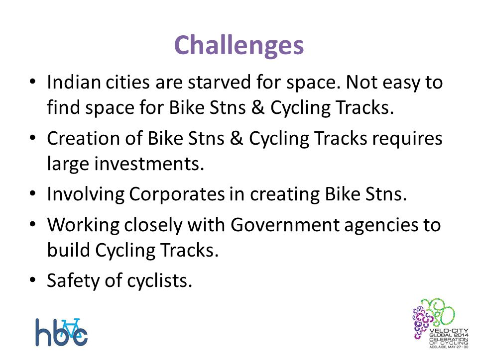 Challenges Indian cities are starved for space. Not easy to find space for Bike Stns & Cycling Tracks. Creation of Bike Stns & Cycling Tracks requires