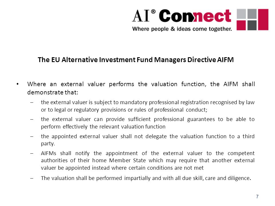 7 The EU Alternative Investment Fund Managers Directive AIFM Where an external valuer performs the valuation function, the AIFM shall demonstrate that:  the external valuer is subject to mandatory professional registration recognised by law or to legal or regulatory provisions or rules of professional conduct;  the external valuer can provide sufficient professional guarantees to be able to perform effectively the relevant valuation function  the appointed external valuer shall not delegate the valuation function to a third party.