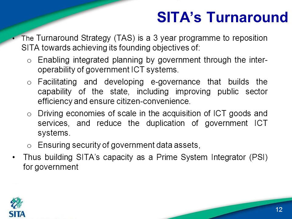 SITA's Turnaround 12 The Turnaround Strategy (TAS) is a 3 year programme to reposition SITA towards achieving its founding objectives of: o Enabling i