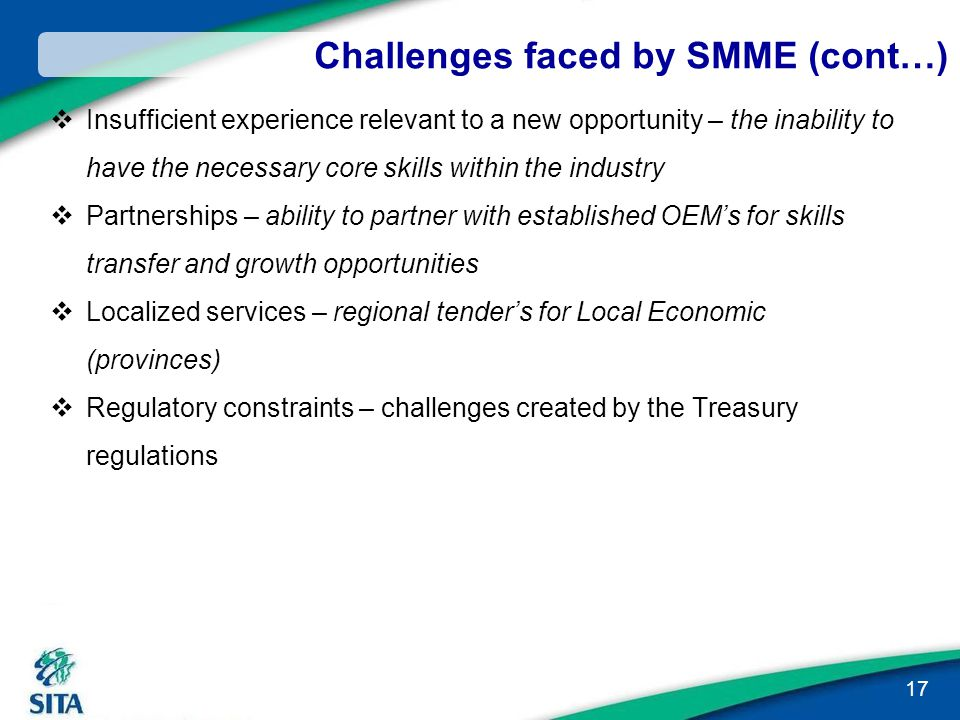 Challenges faced by SMME (cont…)  Insufficient experience relevant to a new opportunity – the inability to have the necessary core skills within the