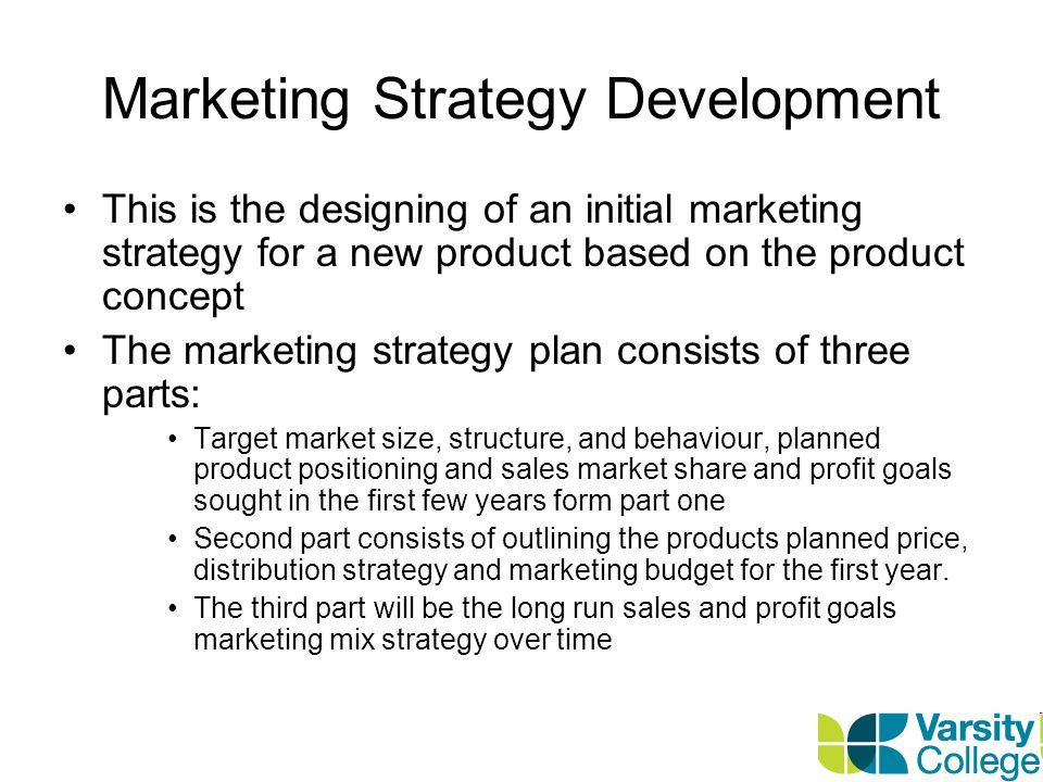 Marketing Strategy Development This is the designing of an initial marketing strategy for a new product based on the product concept The marketing strategy plan consists of three parts: Target market size, structure, and behaviour, planned product positioning and sales market share and profit goals sought in the first few years form part one Second part consists of outlining the products planned price, distribution strategy and marketing budget for the first year.