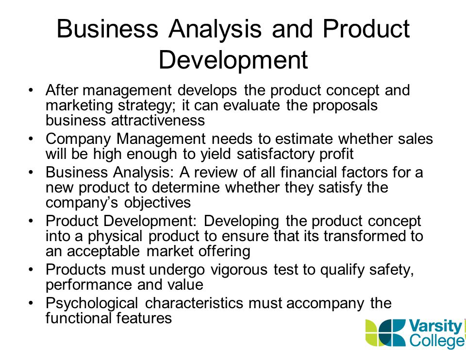 Business Analysis and Product Development After management develops the product concept and marketing strategy; it can evaluate the proposals business attractiveness Company Management needs to estimate whether sales will be high enough to yield satisfactory profit Business Analysis: A review of all financial factors for a new product to determine whether they satisfy the company's objectives Product Development: Developing the product concept into a physical product to ensure that its transformed to an acceptable market offering Products must undergo vigorous test to qualify safety, performance and value Psychological characteristics must accompany the functional features