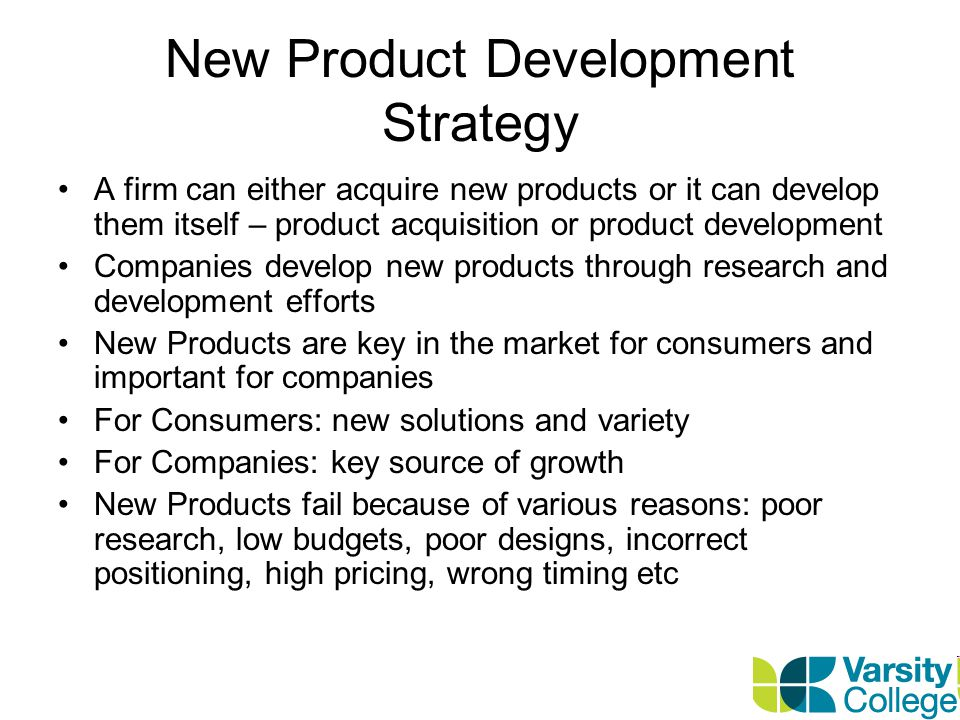 New Product Development Strategy A firm can either acquire new products or it can develop them itself – product acquisition or product development Companies develop new products through research and development efforts New Products are key in the market for consumers and important for companies For Consumers: new solutions and variety For Companies: key source of growth New Products fail because of various reasons: poor research, low budgets, poor designs, incorrect positioning, high pricing, wrong timing etc