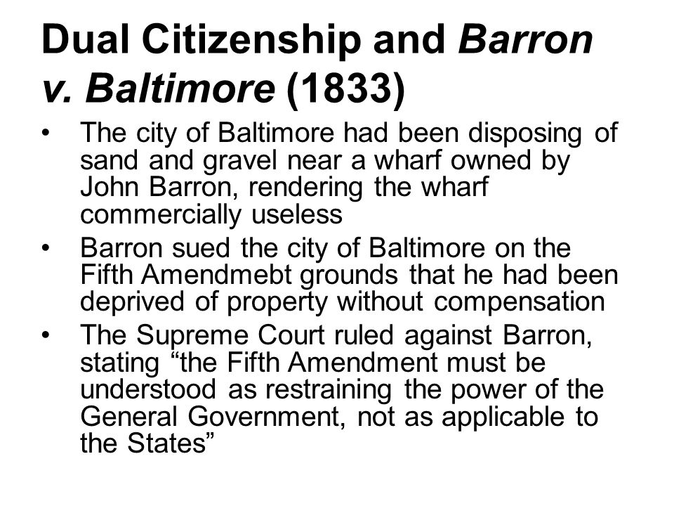 Dual Citizenship and Barron v. Baltimore (1833) The city of Baltimore had been disposing of sand and gravel near a wharf owned by John Barron, renderi
