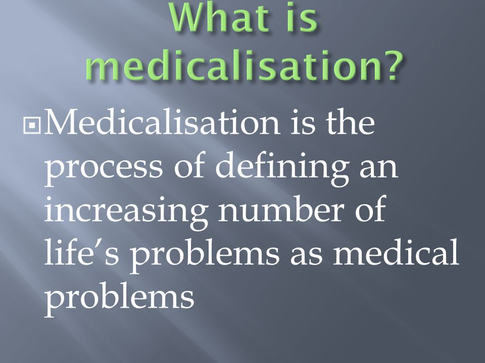  Medicalisation is the process of defining an increasing number of life's problems as medical problems