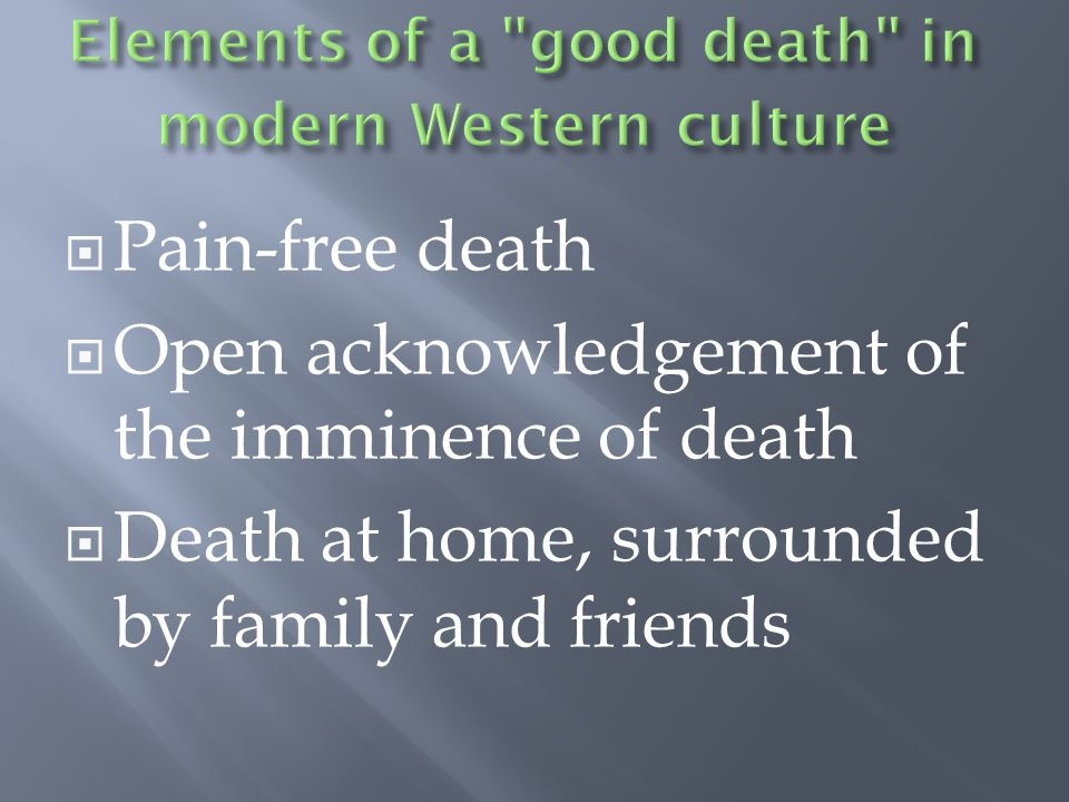  Pain-free death  Open acknowledgement of the imminence of death  Death at home, surrounded by family and friends
