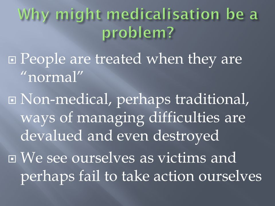  People are treated when they are normal  Non-medical, perhaps traditional, ways of managing difficulties are devalued and even destroyed  We see ourselves as victims and perhaps fail to take action ourselves