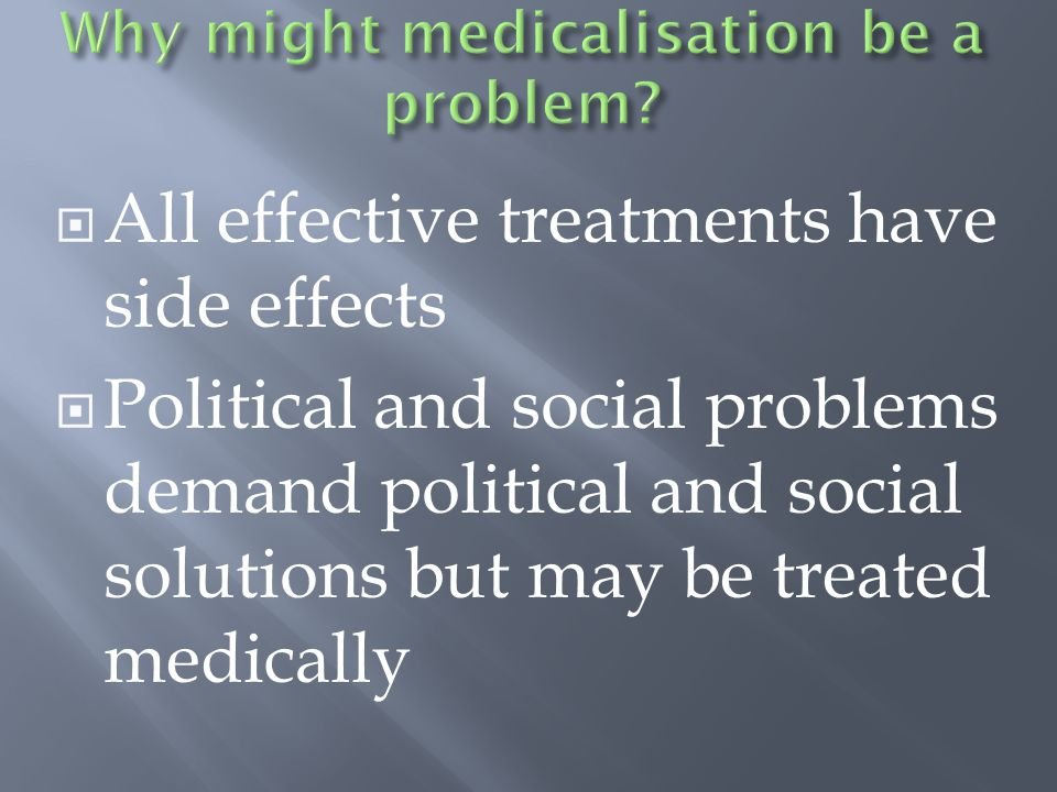  All effective treatments have side effects  Political and social problems demand political and social solutions but may be treated medically