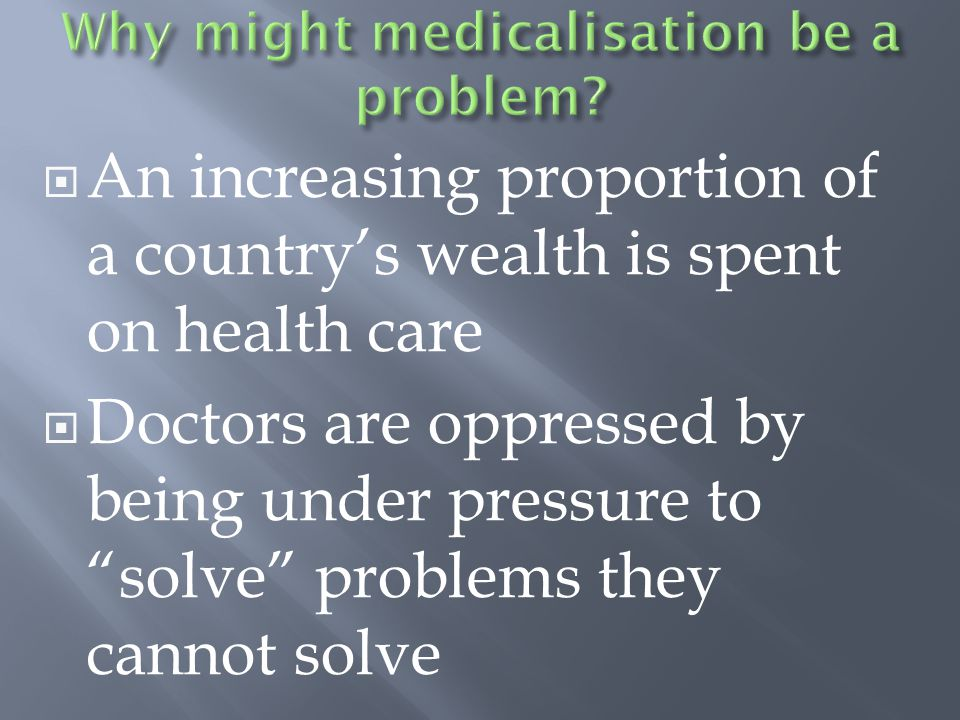  An increasing proportion of a country's wealth is spent on health care  Doctors are oppressed by being under pressure to solve problems they cannot solve