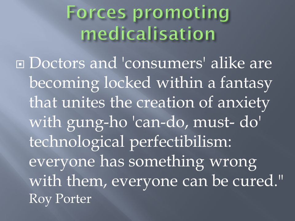 Doctors and consumers alike are becoming locked within a fantasy that unites the creation of anxiety with gung-ho can-do, must- do technological perfectibilism: everyone has something wrong with them, everyone can be cured. Roy Porter