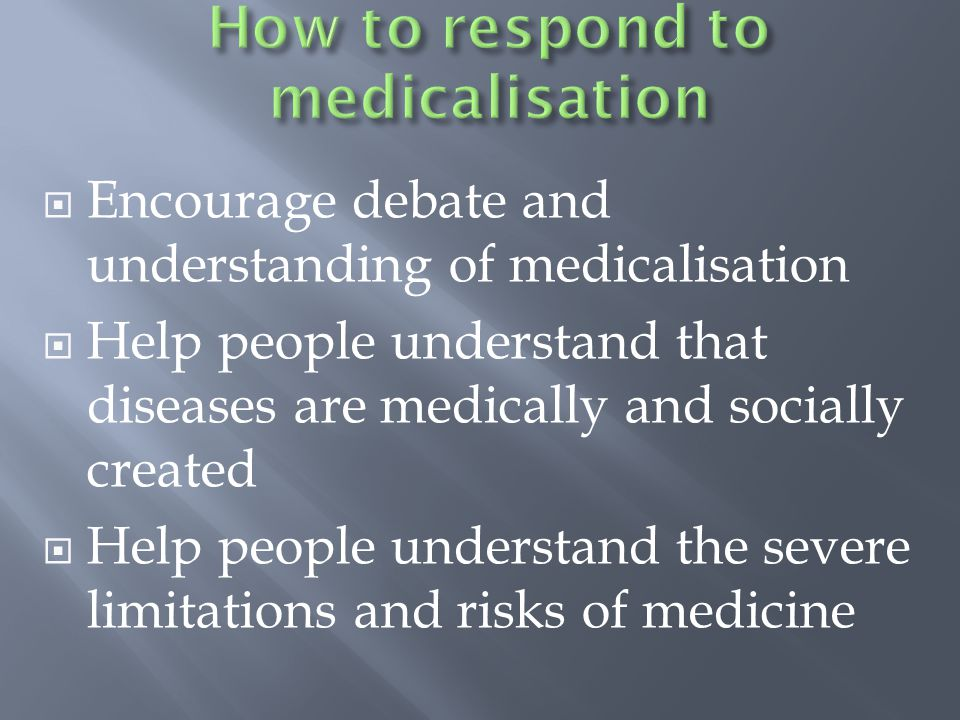  Encourage debate and understanding of medicalisation  Help people understand that diseases are medically and socially created  Help people understand the severe limitations and risks of medicine