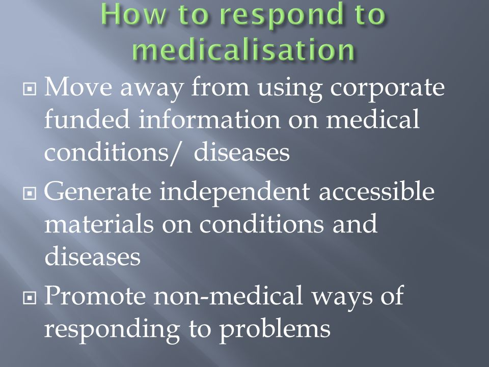  Move away from using corporate funded information on medical conditions/ diseases  Generate independent accessible materials on conditions and diseases  Promote non-medical ways of responding to problems