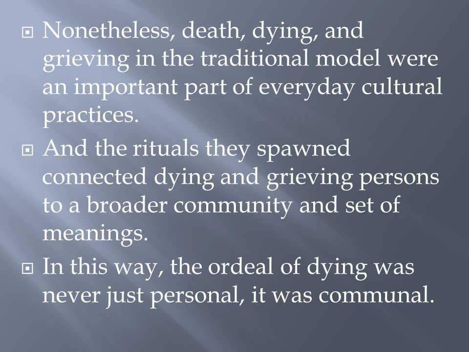  Nonetheless, death, dying, and grieving in the traditional model were an important part of everyday cultural practices.