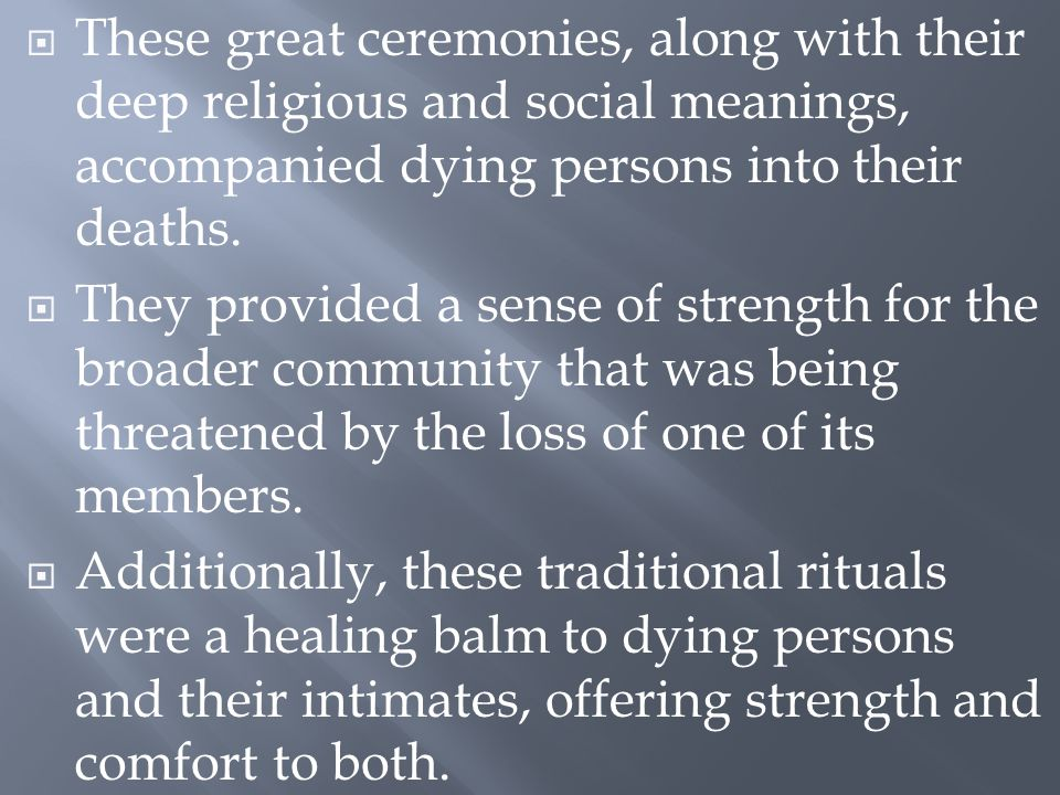  These great ceremonies, along with their deep religious and social meanings, accompanied dying persons into their deaths.