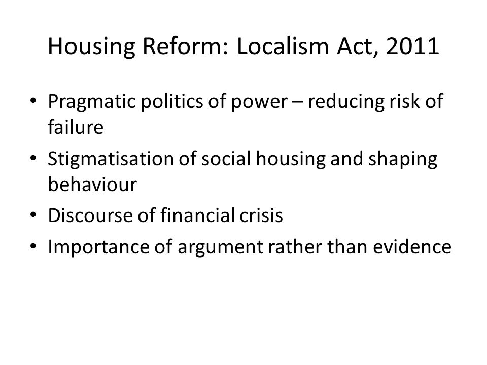 Housing Reform: Localism Act, 2011 Pragmatic politics of power – reducing risk of failure Stigmatisation of social housing and shaping behaviour Discourse of financial crisis Importance of argument rather than evidence
