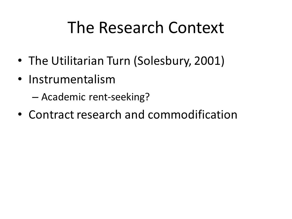 The Research Context The Utilitarian Turn (Solesbury, 2001) Instrumentalism – Academic rent-seeking.