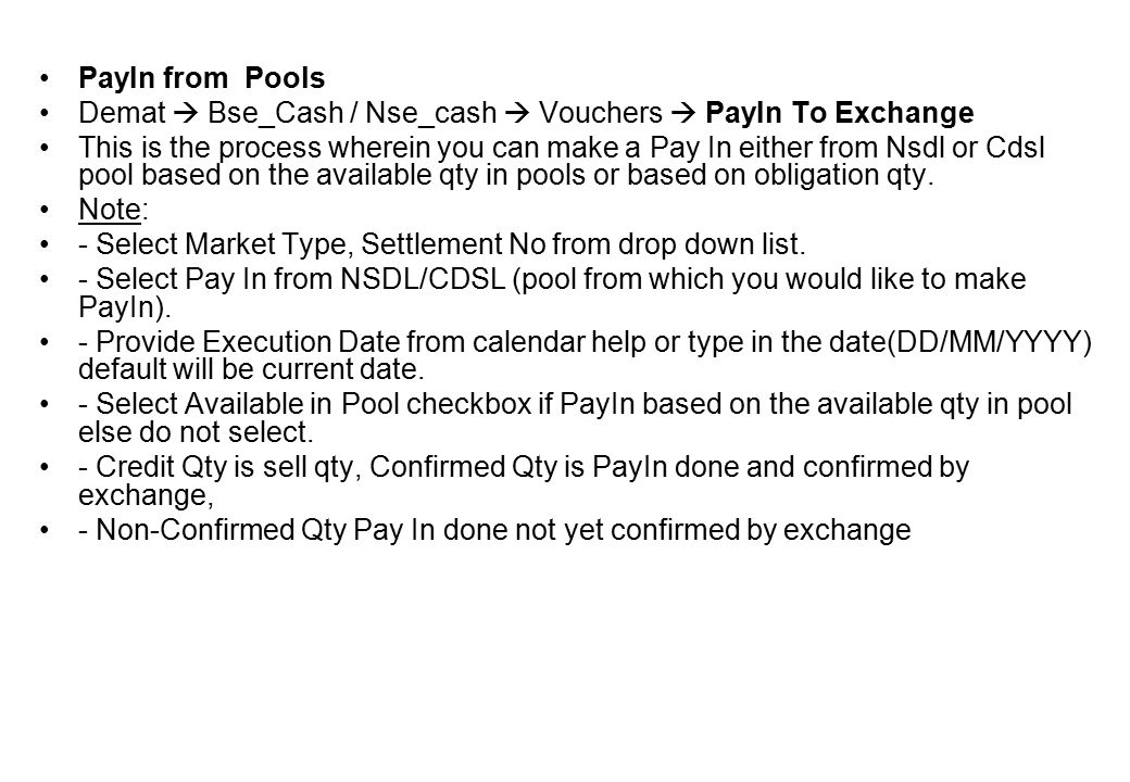 PayIn from Pools Demat  Bse_Cash / Nse_cash  Vouchers  PayIn To Exchange This is the process wherein you can make a Pay In either from Nsdl or Cdsl pool based on the available qty in pools or based on obligation qty.