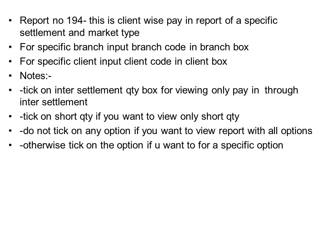 Report no 194- this is client wise pay in report of a specific settlement and market type For specific branch input branch code in branch box For specific client input client code in client box Notes:- -tick on inter settlement qty box for viewing only pay in through inter settlement -tick on short qty if you want to view only short qty -do not tick on any option if you want to view report with all options -otherwise tick on the option if u want to for a specific option
