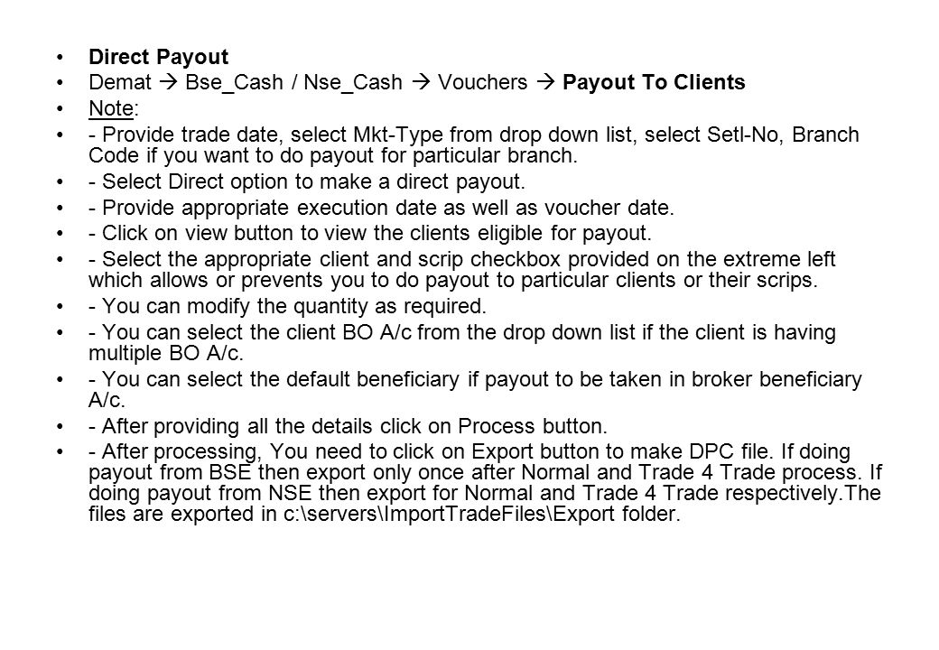 Direct Payout Demat  Bse_Cash / Nse_Cash  Vouchers  Payout To Clients Note: - Provide trade date, select Mkt-Type from drop down list, select Setl-No, Branch Code if you want to do payout for particular branch.