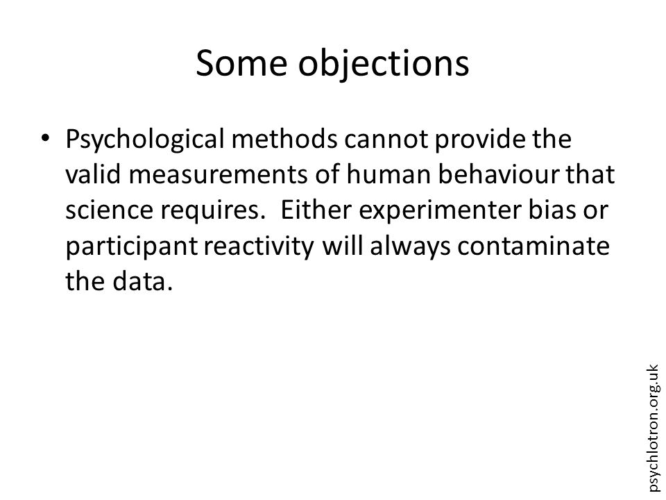 psychlotron.org.uk Some objections Psychological methods cannot provide the valid measurements of human behaviour that science requires. Either experi