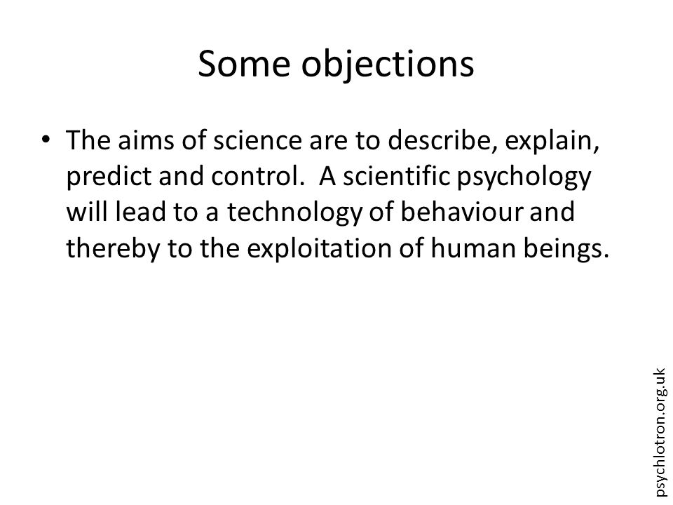 psychlotron.org.uk Some objections The aims of science are to describe, explain, predict and control. A scientific psychology will lead to a technolog