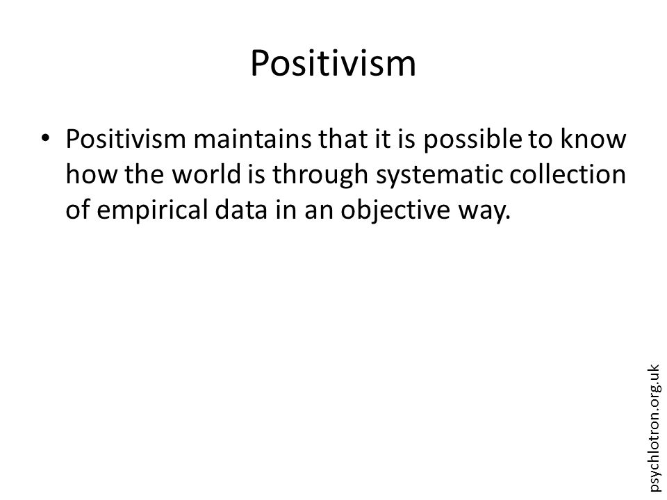 psychlotron.org.uk Positivism Positivism maintains that it is possible to know how the world is through systematic collection of empirical data in an