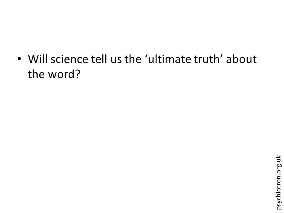 psychlotron.org.uk Will science tell us the 'ultimate truth' about the word?