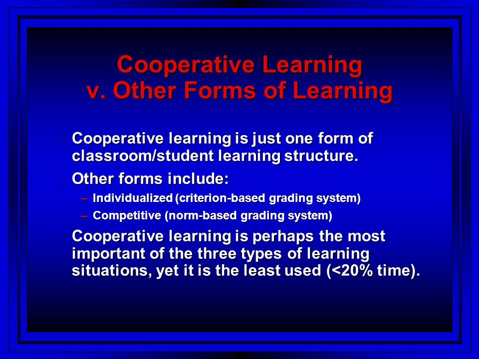 Cooperative Learning: Definitions & Traits Cooperation -- working together to accomplish shared goals Cooperation -- working together to accomplish shared goals Cooperative Learning -- the instructional use of small groups wherein students work together to maximize their own and each other's learning Cooperative Learning -- the instructional use of small groups wherein students work together to maximize their own and each other's learning Common Elements: Common Elements: –shared learning goals -- desired outcome in which the students demonstrate as a group and individually a mastery of the subject studied –goal structure -- specifies the ways in which students will interact with each other and the teacher during the instructional session