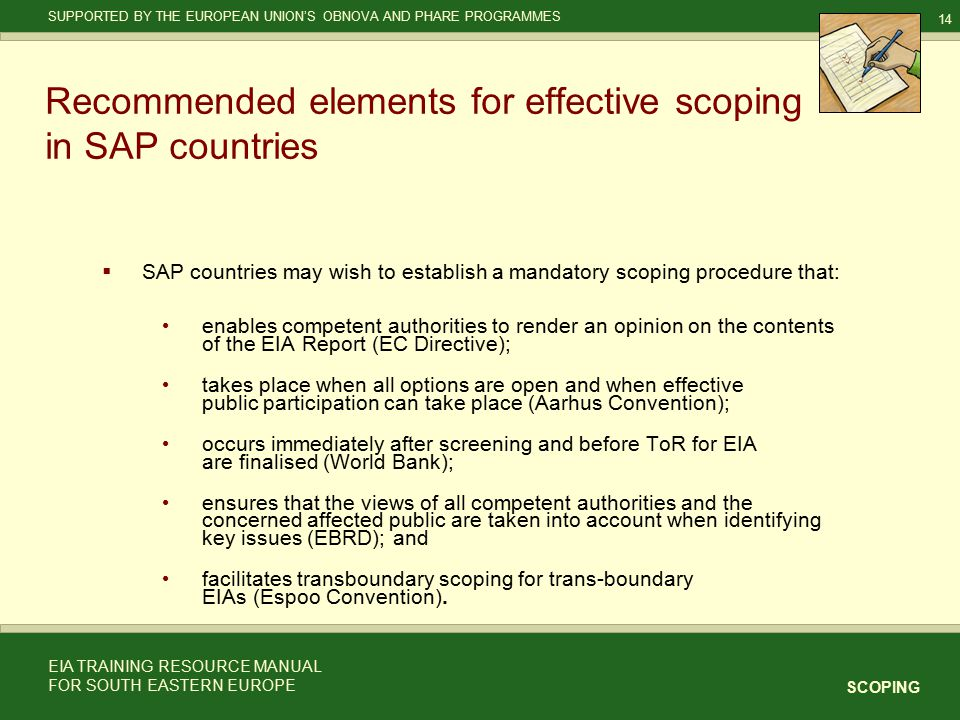 14 SCOPING SUPPORTED BY THE EUROPEAN UNION'S OBNOVA AND PHARE PROGRAMMES EIA TRAINING RESOURCE MANUAL FOR SOUTH EASTERN EUROPE Recommended elements for effective scoping in SAP countries  SAP countries may wish to establish a mandatory scoping procedure that: enables competent authorities to render an opinion on the contents of the EIA Report (EC Directive); takes place when all options are open and when effective public participation can take place (Aarhus Convention); occurs immediately after screening and before ToR for EIA are finalised (World Bank); ensures that the views of all competent authorities and the concerned affected public are taken into account when identifying key issues (EBRD); and facilitates transboundary scoping for trans-boundary EIAs (Espoo Convention).