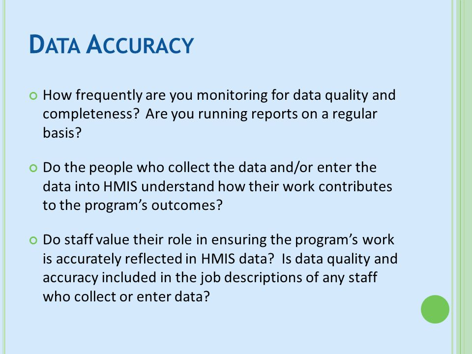 D ATA A CCURACY How frequently are you monitoring for data quality and completeness? Are you running reports on a regular basis? Do the people who col