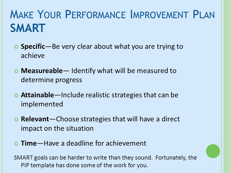 M AKE Y OUR P ERFORMANCE I MPROVEMENT P LAN SMART Specific—Be very clear about what you are trying to achieve Measureable— Identify what will be measu