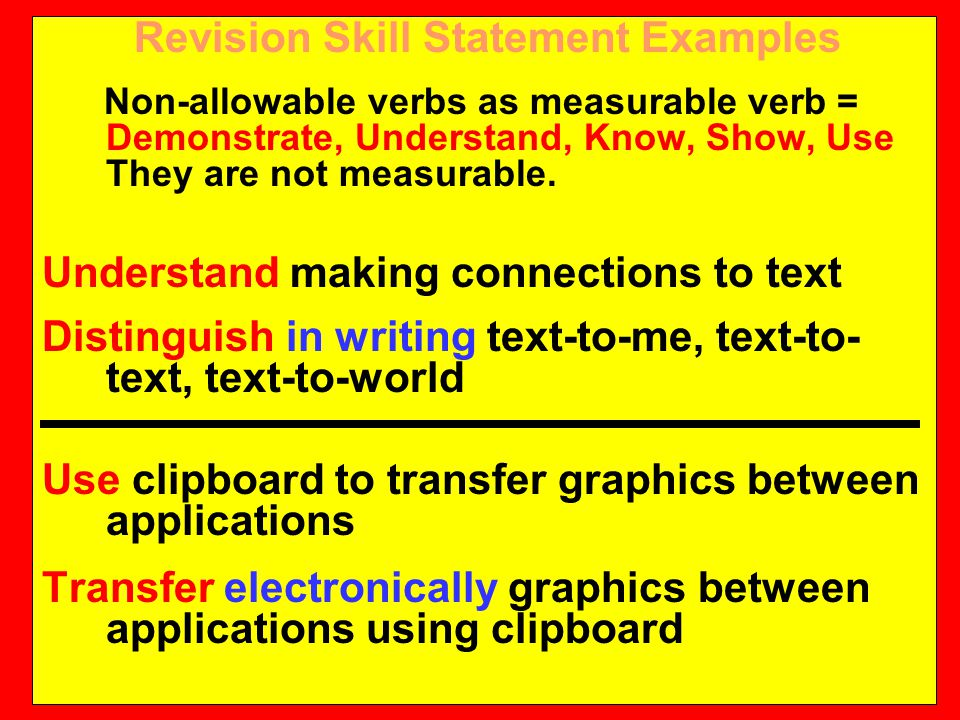Revision Skill Statement Examples Non-allowable verbs as measurable verb = Demonstrate, Understand, Know, Show, Use They are not measurable.