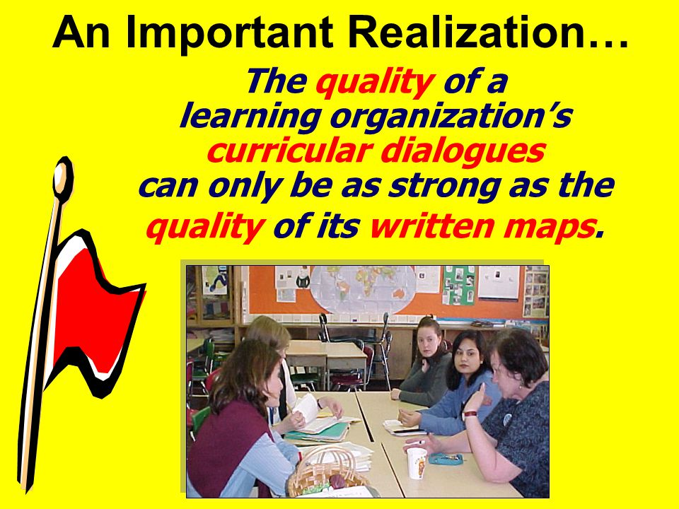 The quality of a learning organization's curricular dialogues can only be as strong as the quality of its written maps.