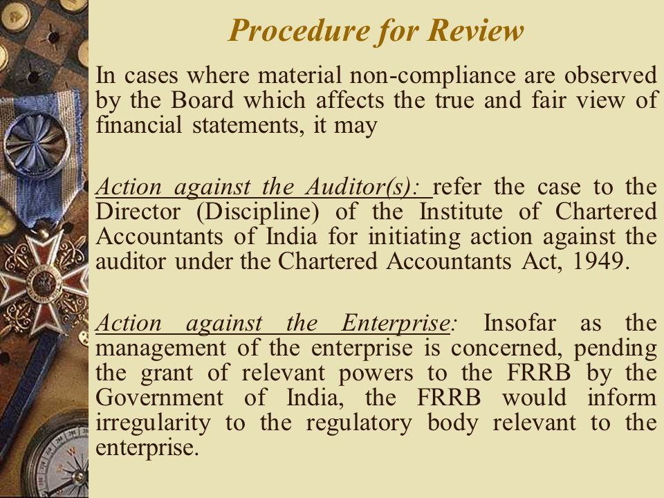 In cases where material non-compliance are observed by the Board which affects the true and fair view of financial statements, it may Action against the Auditor(s): refer the case to the Director (Discipline) of the Institute of Chartered Accountants of India for initiating action against the auditor under the Chartered Accountants Act, 1949.