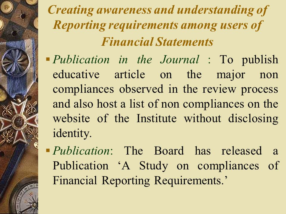 Creating awareness and understanding of Reporting requirements among users of Financial Statements  Publication in the Journal : To publish educative article on the major non compliances observed in the review process and also host a list of non compliances on the website of the Institute without disclosing identity.