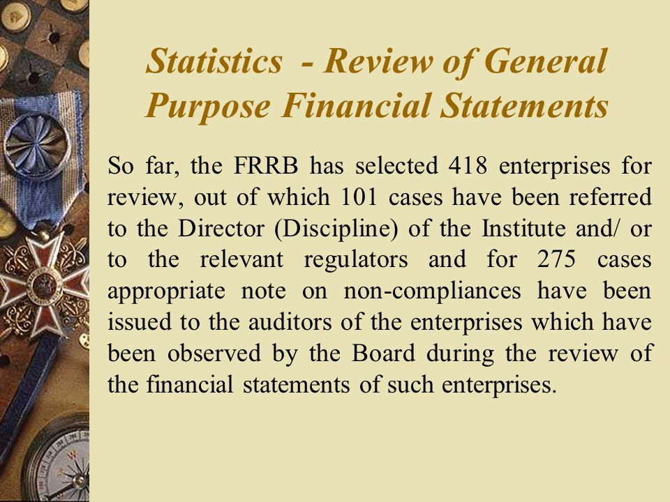 Statistics - Review of General Purpose Financial Statements So far, the FRRB has selected 418 enterprises for review, out of which 101 cases have been referred to the Director (Discipline) of the Institute and/ or to the relevant regulators and for 275 cases appropriate note on non-compliances have been issued to the auditors of the enterprises which have been observed by the Board during the review of the financial statements of such enterprises.
