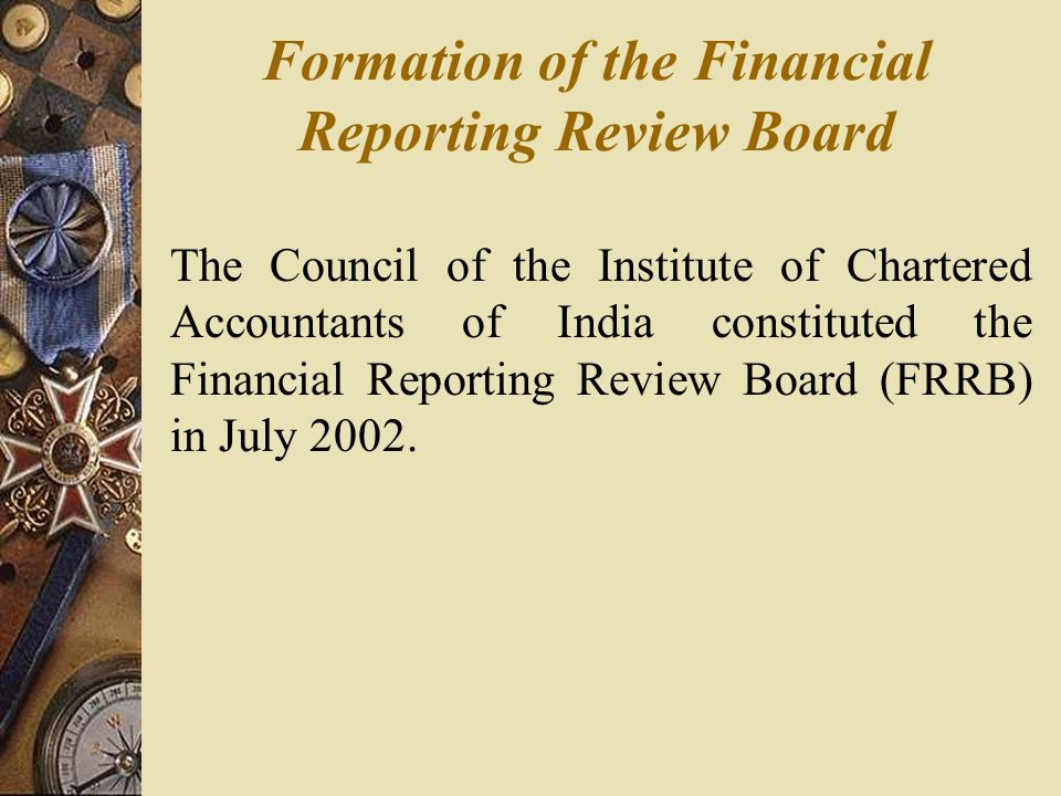 Formation of the Financial Reporting Review Board The Council of the Institute of Chartered Accountants of India constituted the Financial Reporting Review Board (FRRB) in July 2002.