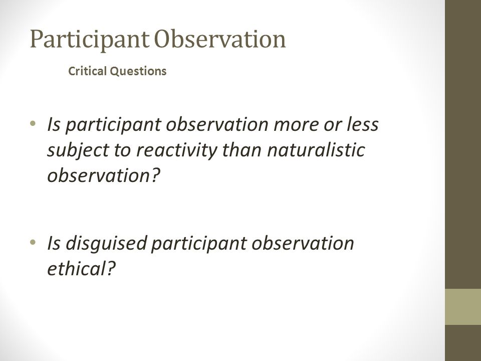 Participant Observation Is participant observation more or less subject to reactivity than naturalistic observation.