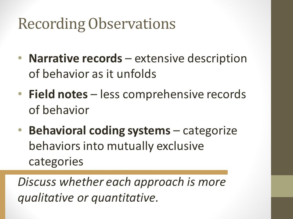 Recording Observations Narrative records – extensive description of behavior as it unfolds Field notes – less comprehensive records of behavior Behavioral coding systems – categorize behaviors into mutually exclusive categories Discuss whether each approach is more qualitative or quantitative.
