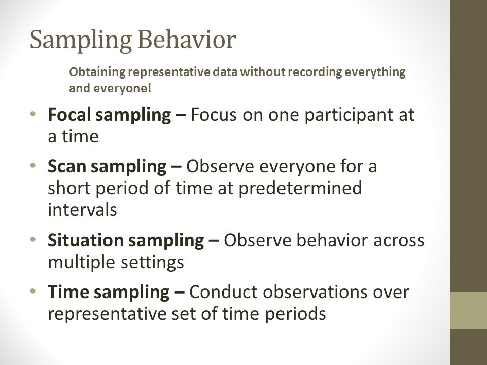 Sampling Behavior Focal sampling – Focus on one participant at a time Scan sampling – Observe everyone for a short period of time at predetermined intervals Situation sampling – Observe behavior across multiple settings Time sampling – Conduct observations over representative set of time periods Obtaining representative data without recording everything and everyone!
