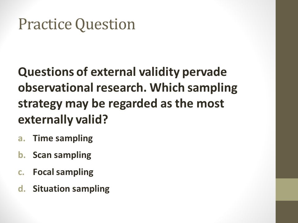 Practice Question Questions of external validity pervade observational research.