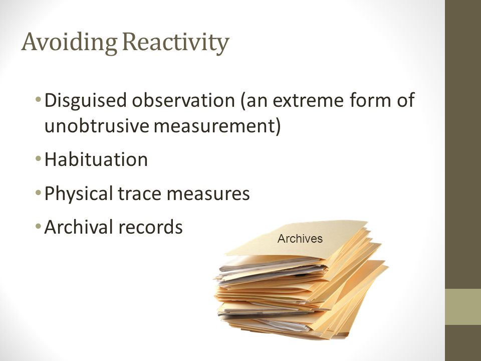 Avoiding Reactivity Disguised observation (an extreme form of unobtrusive measurement) Habituation Physical trace measures Archival records Archives