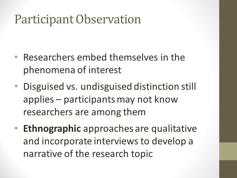 Participant Observation Researchers embed themselves in the phenomena of interest Disguised vs.