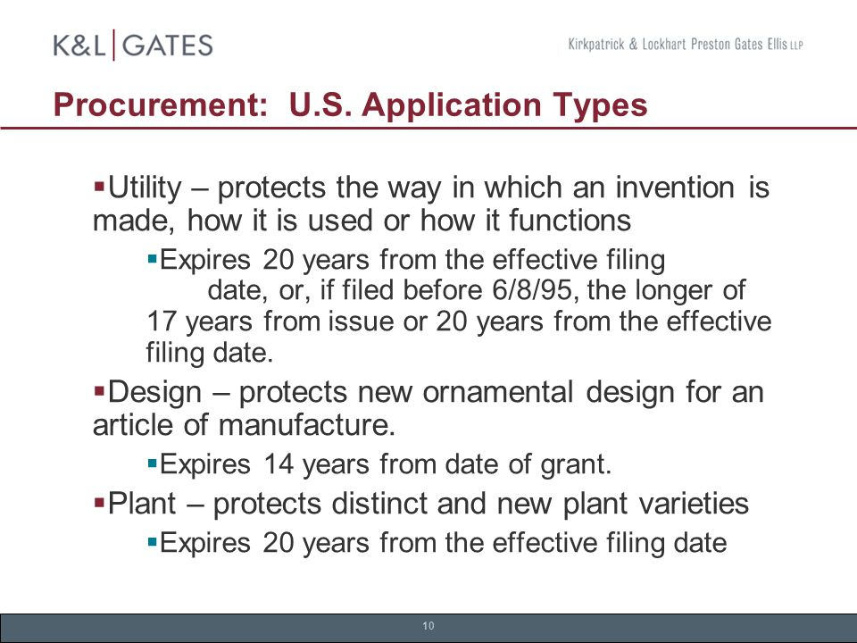 10 Procurement: U.S. Application Types  Utility – protects the way in which an invention is made, how it is used or how it functions  Expires 20 yea